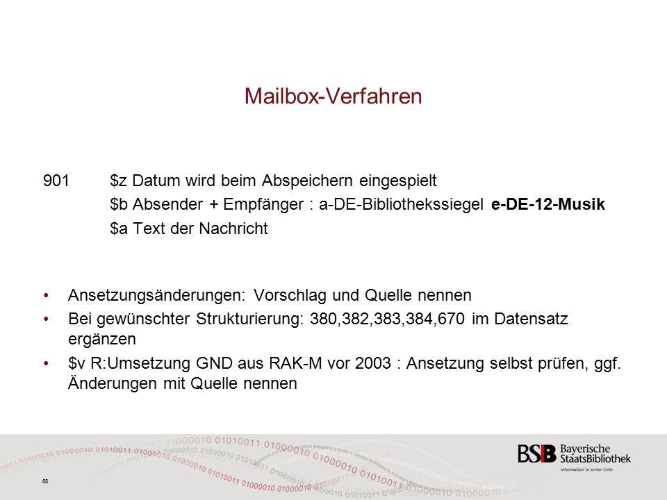 68 Mailbox-Verfahren 901$z Datum wird beim Abspeichern eingespielt $b Absender + Empfänger : a-DE-Bibliothekssiegel e-DE-12-Musik $a Text der Nachricht Ansetzungsänderungen: Vorschlag und Quelle nennen Bei gewünschter Strukturierung: 380,382,383,384,670 im Datensatz ergänzen $v R:Umsetzung GND aus RAK-M vor 2003 : Ansetzung selbst prüfen, ggf.
