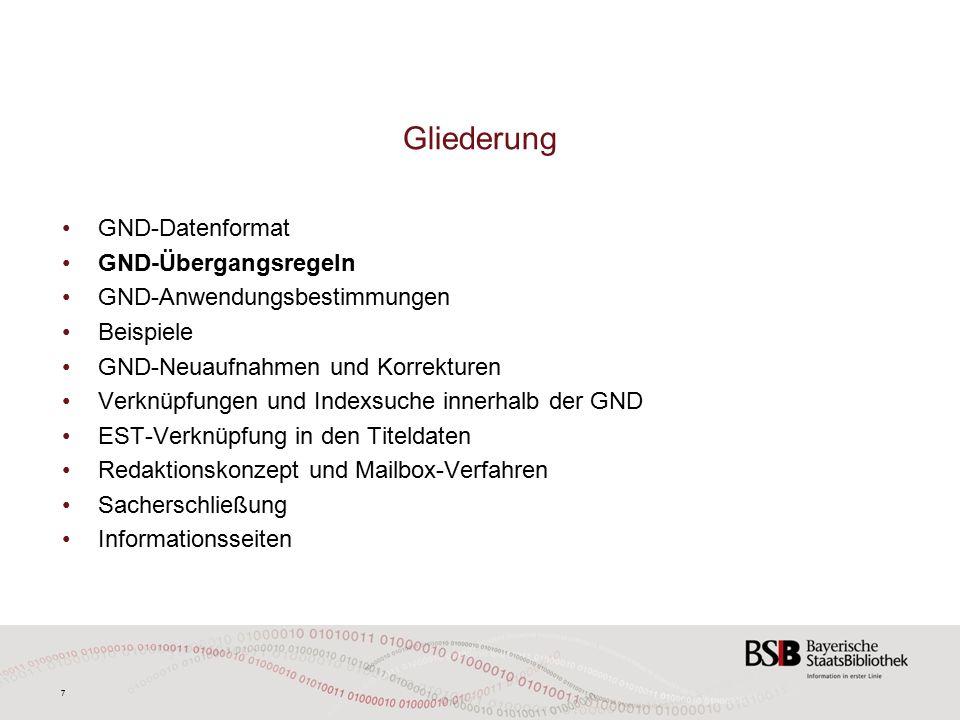 7 GND-Datenformat GND-Übergangsregeln GND-Anwendungsbestimmungen Beispiele GND-Neuaufnahmen und Korrekturen Verknüpfungen und Indexsuche innerhalb der GND EST-Verknüpfung in den Titeldaten Redaktionskonzept und Mailbox-Verfahren Sacherschließung Informationsseiten Gliederung