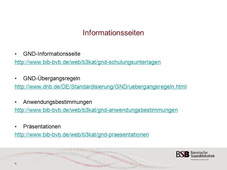 72 Informationsseiten GND-Informationsseite http://www.bib-bvb.de/web/b3kat/gnd-schulungsunterlagen GND-Übergangsregeln http://www.dnb.de/DE/Standardisierung/GND/uebergangsregeln.html Anwendungsbestimmungen http://www.bib-bvb.de/web/b3kat/gnd-anwendungsbestimmungen Präsentationen http://www.bib-bvb.de/web/b3kat/gnd-praesentationen