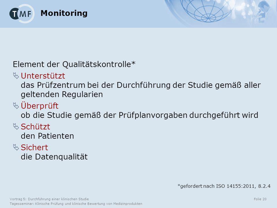 Vortrag 5: Durchführung einer klinischen Studie Tagesseminar: Klinische Prüfung und klinische Bewertung von Medizinprodukten Folie 20 Monitoring Element der Qualitätskontrolle*  Unterstützt das Prüfzentrum bei der Durchführung der Studie gemäß aller geltenden Regularien  Überprüft ob die Studie gemäß der Prüfplanvorgaben durchgeführt wird  Schützt den Patienten  Sichert die Datenqualität *gefordert nach ISO 14155:2011, 8.2.4