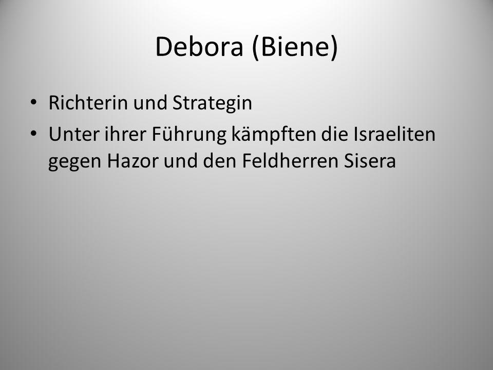Debora (Biene) Richterin und Strategin Unter ihrer Führung kämpften die Israeliten gegen Hazor und den Feldherren Sisera
