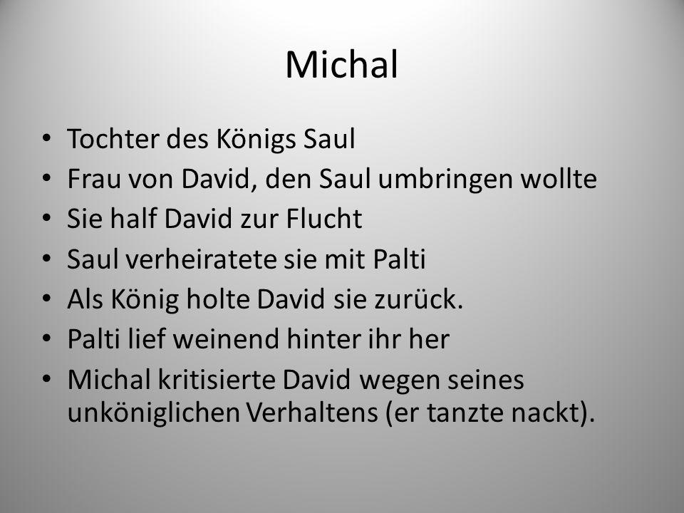 Michal Tochter des Königs Saul Frau von David, den Saul umbringen wollte Sie half David zur Flucht Saul verheiratete sie mit Palti Als König holte David sie zurück.