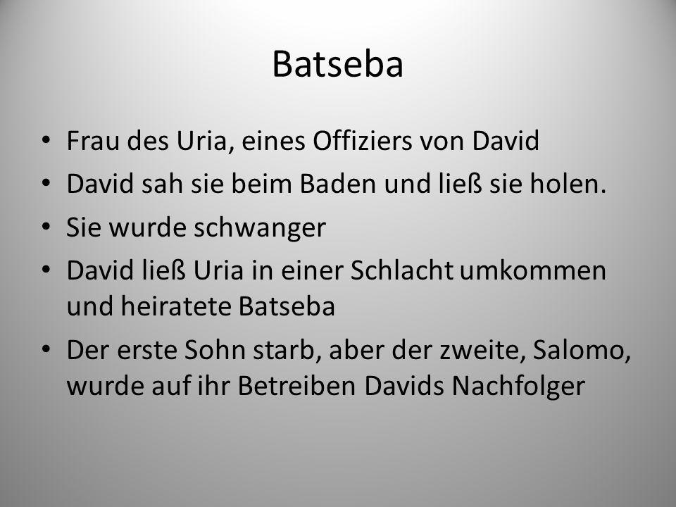 Batseba Frau des Uria, eines Offiziers von David David sah sie beim Baden und ließ sie holen.