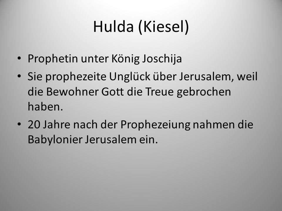 Hulda (Kiesel) Prophetin unter König Joschija Sie prophezeite Unglück über Jerusalem, weil die Bewohner Gott die Treue gebrochen haben.