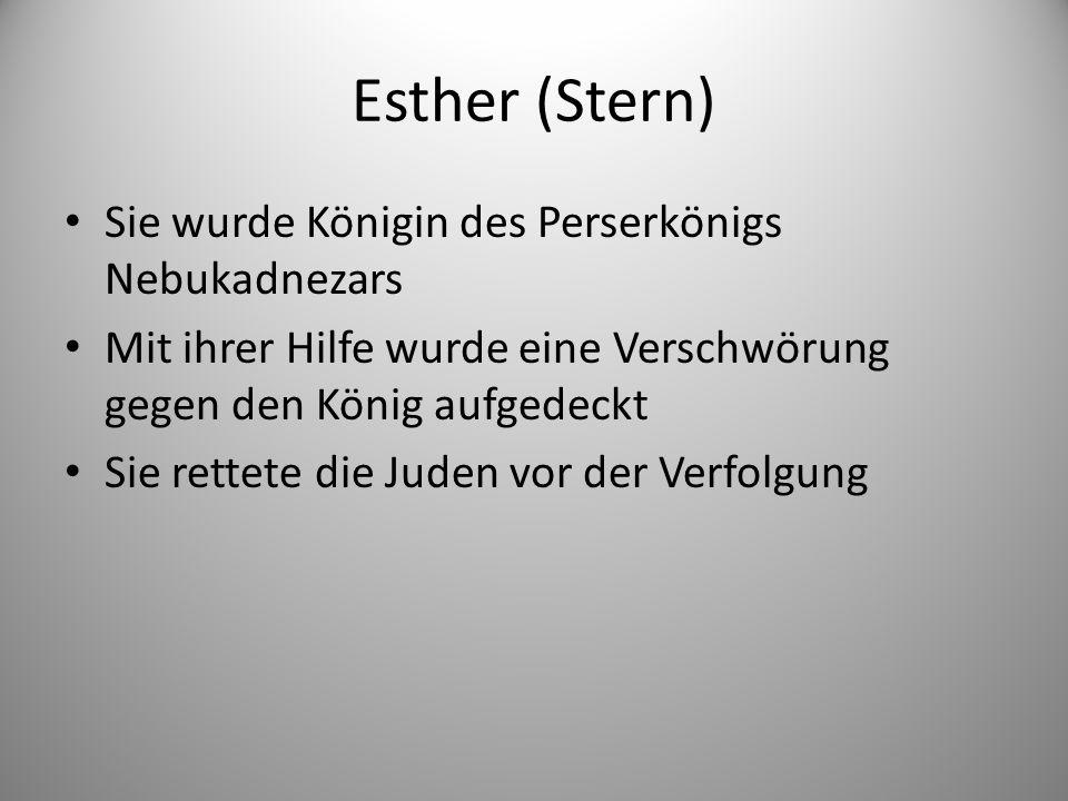 Esther (Stern) Sie wurde Königin des Perserkönigs Nebukadnezars Mit ihrer Hilfe wurde eine Verschwörung gegen den König aufgedeckt Sie rettete die Juden vor der Verfolgung