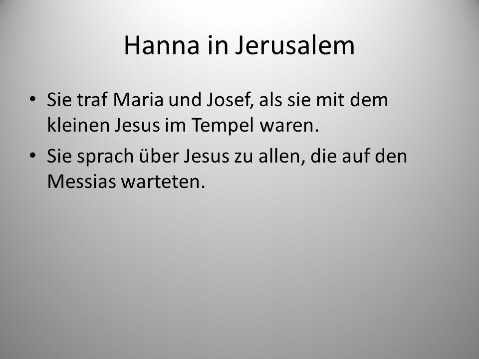 Hanna in Jerusalem Sie traf Maria und Josef, als sie mit dem kleinen Jesus im Tempel waren.