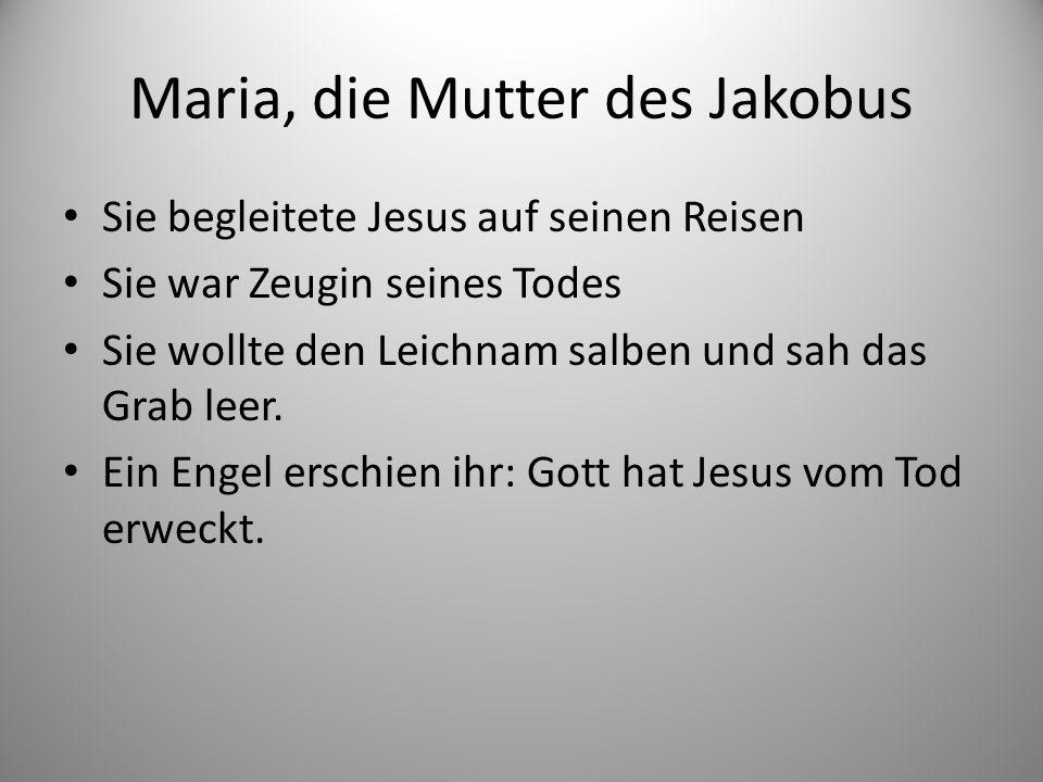 Maria, die Mutter des Jakobus Sie begleitete Jesus auf seinen Reisen Sie war Zeugin seines Todes Sie wollte den Leichnam salben und sah das Grab leer.