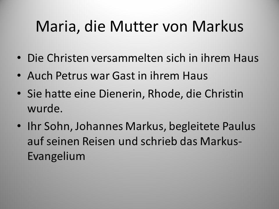 Maria, die Mutter von Markus Die Christen versammelten sich in ihrem Haus Auch Petrus war Gast in ihrem Haus Sie hatte eine Dienerin, Rhode, die Christin wurde.