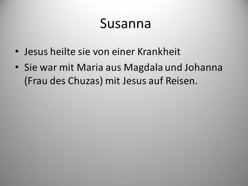Susanna Jesus heilte sie von einer Krankheit Sie war mit Maria aus Magdala und Johanna (Frau des Chuzas) mit Jesus auf Reisen.