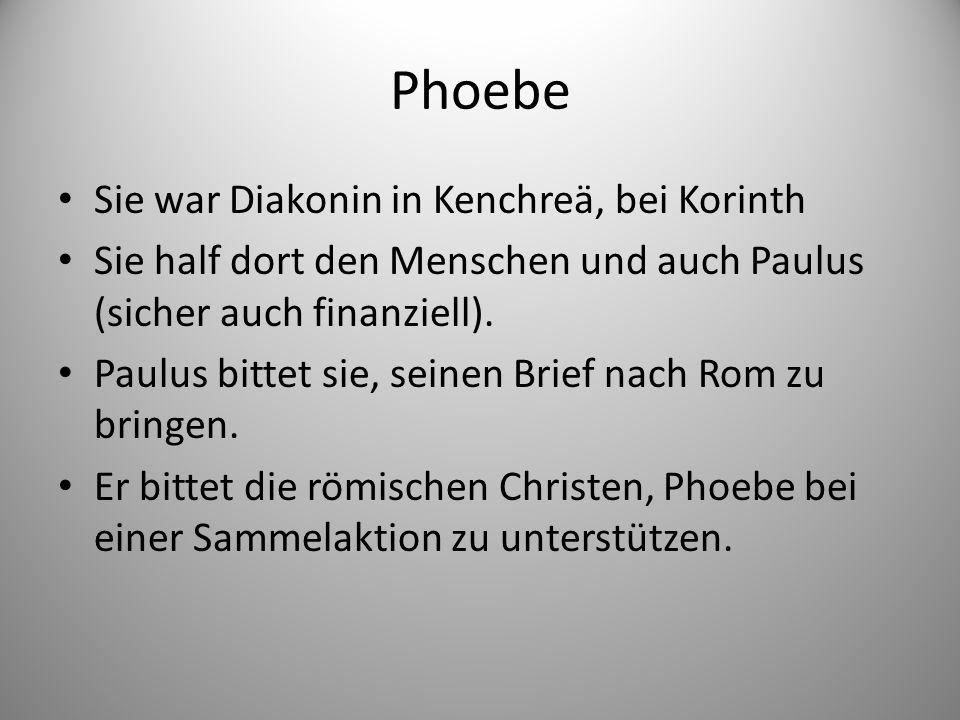 Phoebe Sie war Diakonin in Kenchreä, bei Korinth Sie half dort den Menschen und auch Paulus (sicher auch finanziell).