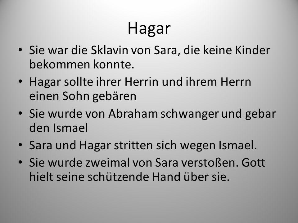 Hagar Sie war die Sklavin von Sara, die keine Kinder bekommen konnte.