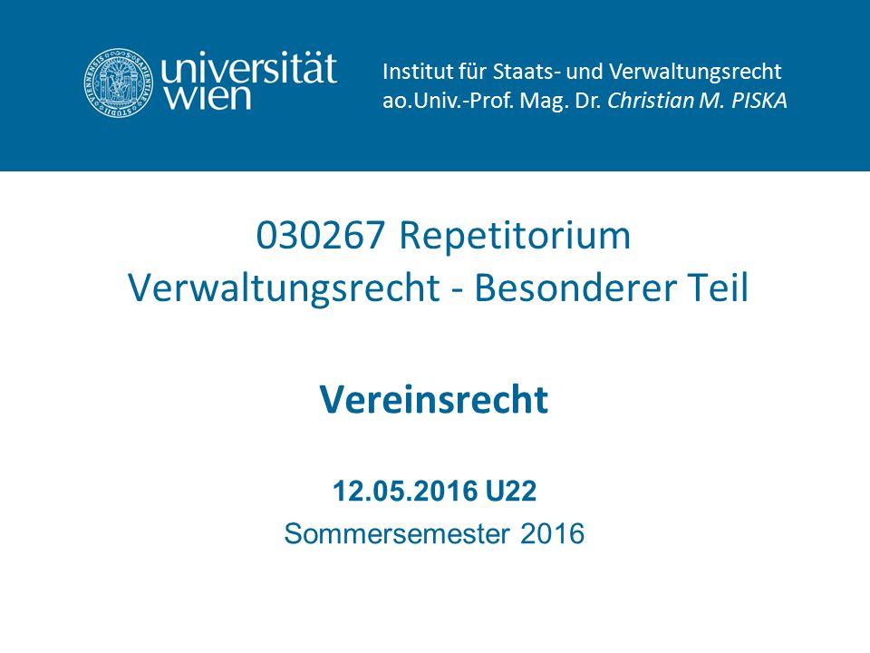 030267 Repetitorium Verwaltungsrecht - Besonderer Teil Vereinsrecht 12.05.2016 U22 Sommersemester 2016 Institut für Staats- und Verwaltungsrecht ao.Univ.-Prof.