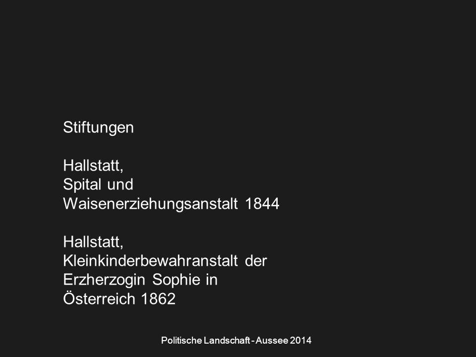 Politische Landschaft - Aussee 2014 Stiftungen Hallstatt, Spital und Waisenerziehungsanstalt 1844 Hallstatt, Kleinkinderbewahranstalt der Erzherzogin Sophie in Österreich 1862