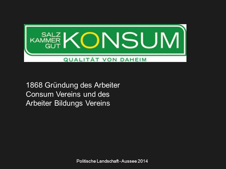 Politische Landschaft - Aussee 2014 1868 Gründung des Arbeiter Consum Vereins und des Arbeiter Bildungs Vereins