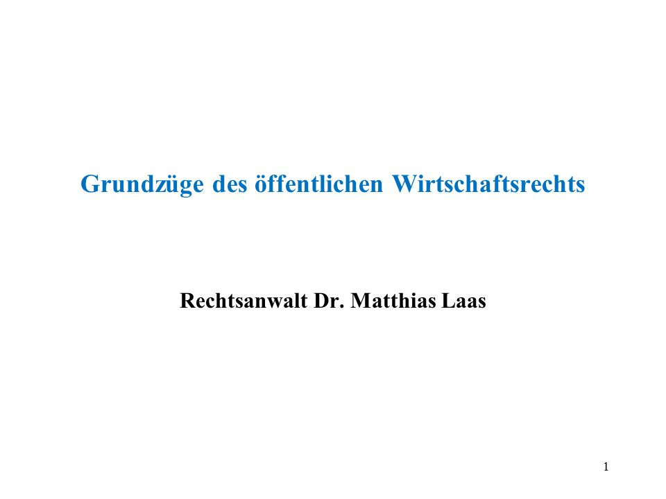 1 Grundzüge des öffentlichen Wirtschaftsrechts Rechtsanwalt Dr. Matthias Laas