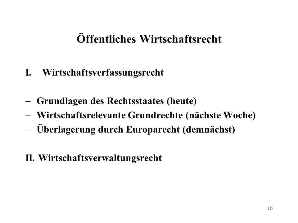 Öffentliches Wirtschaftsrecht I.Wirtschaftsverfassungsrecht  Grundlagen des Rechtsstaates (heute)  Wirtschaftsrelevante Grundrechte (nächste Woche)  Überlagerung durch Europarecht (demnächst) II.