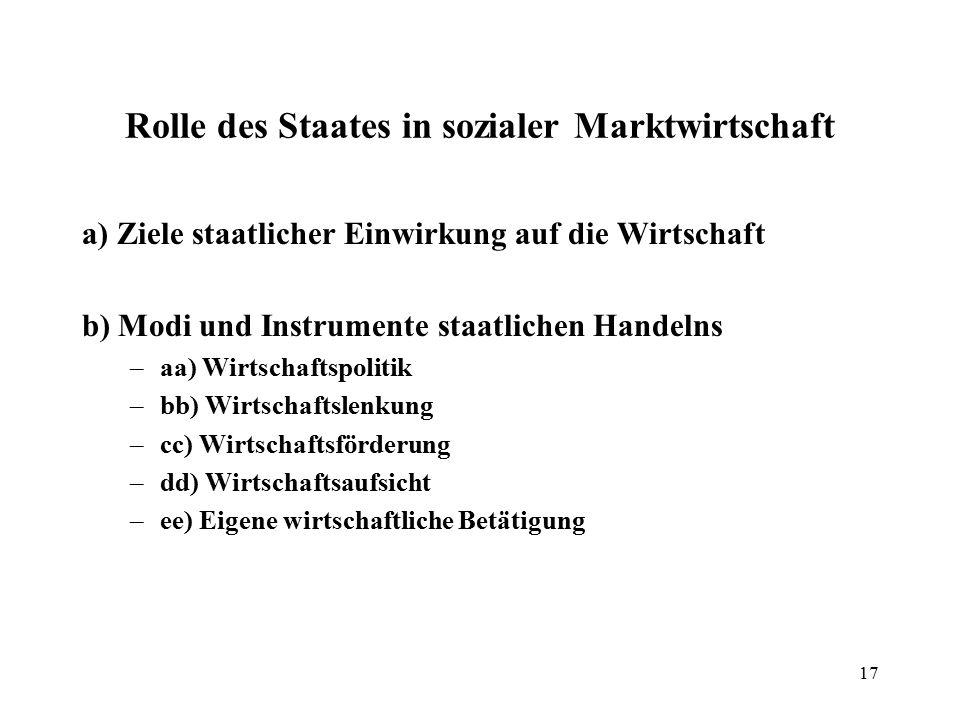 17 Rolle des Staates in sozialer Marktwirtschaft a) Ziele staatlicher Einwirkung auf die Wirtschaft b) Modi und Instrumente staatlichen Handelns –aa)