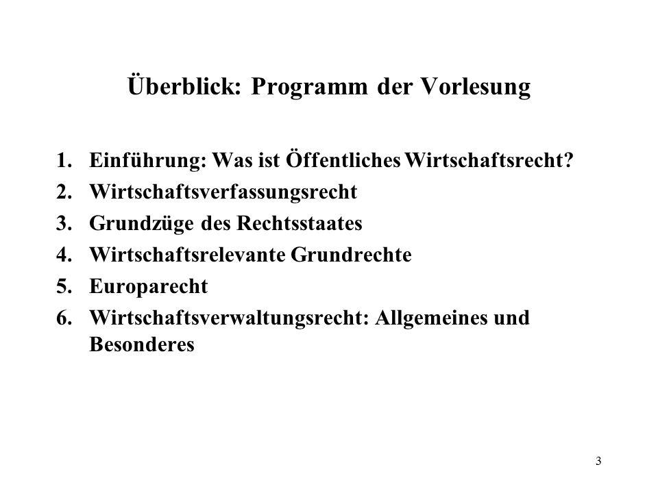 Überblick: Programm der Vorlesung 1.Einführung: Was ist Öffentliches Wirtschaftsrecht? 2.Wirtschaftsverfassungsrecht 3.Grundzüge des Rechtsstaates 4.W