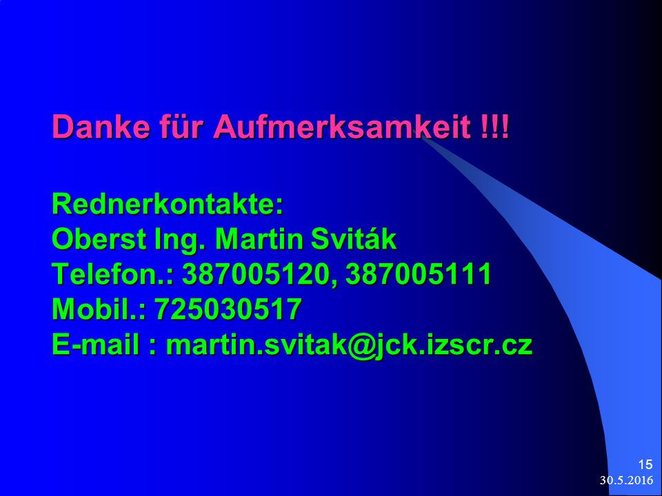 30.5.2016 15 Danke für Aufmerksamkeit !!. Rednerkontakte: Oberst Ing.
