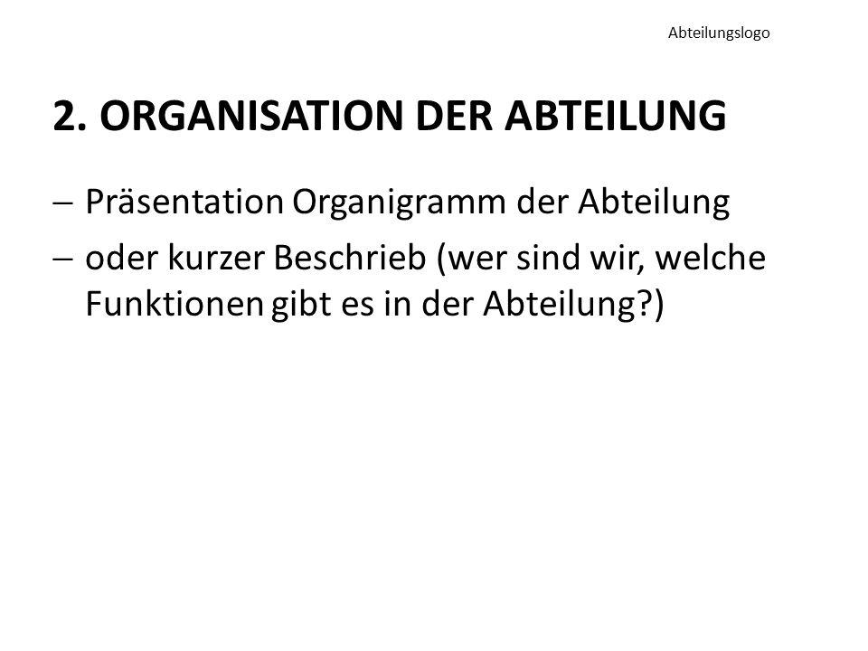 2. ORGANISATION DER ABTEILUNG  Präsentation Organigramm der Abteilung  oder kurzer Beschrieb (wer sind wir, welche Funktionen gibt es in der Abteilu
