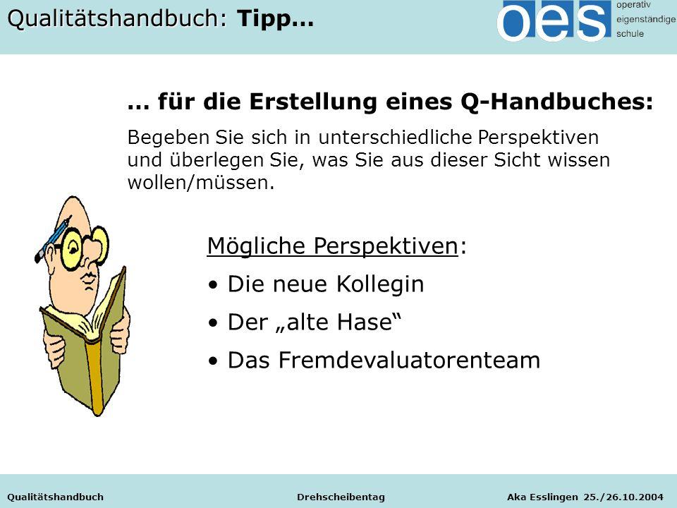 Qualitätshandbuch Drehscheibentag Aka Esslingen 25./26.10.2004 Qualitätshandbuch: Qualitätshandbuch: Tipp… … für die Erstellung eines Q-Handbuches: Begeben Sie sich in unterschiedliche Perspektiven und überlegen Sie, was Sie aus dieser Sicht wissen wollen/müssen.