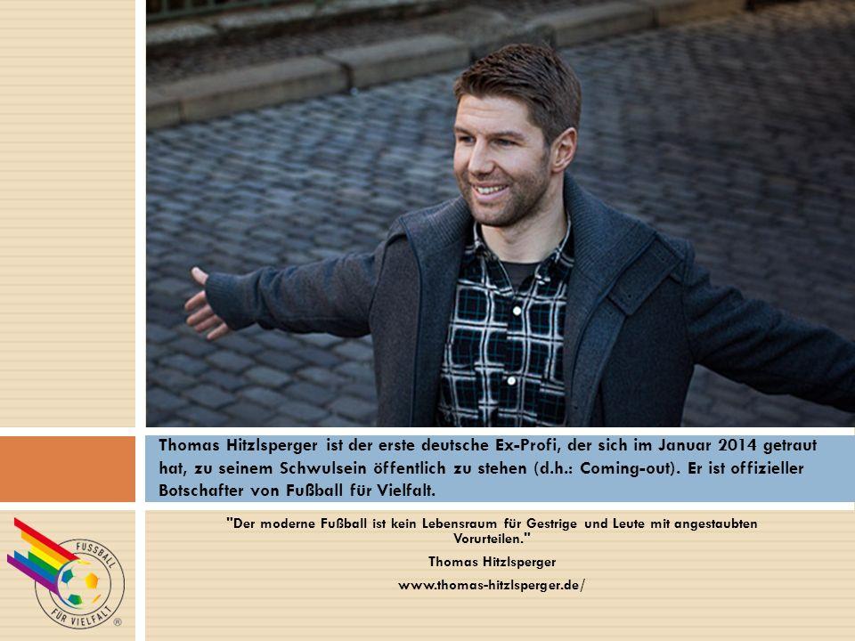 Der moderne Fußball ist kein Lebensraum für Gestrige und Leute mit angestaubten Vorurteilen. Thomas Hitzlsperger www.thomas-hitzlsperger.de/ Thomas Hitzlsperger ist der erste deutsche Ex-Profi, der sich im Januar 2014 getraut hat, zu seinem Schwulsein öffentlich zu stehen (d.h.: Coming-out).