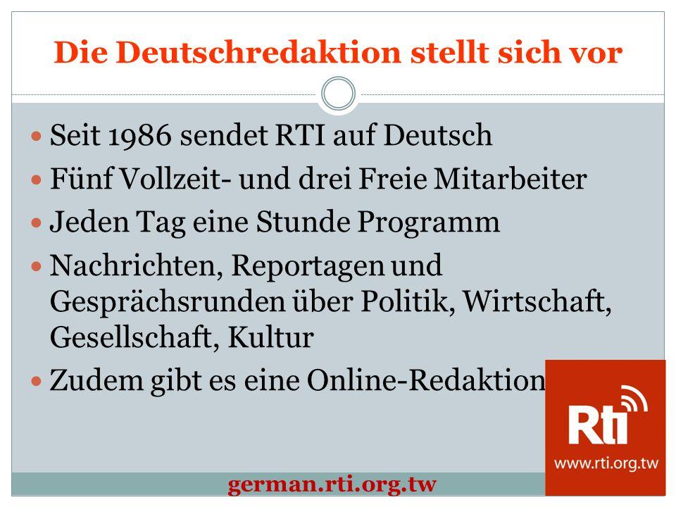 Die Deutschredaktion stellt sich vor Seit 1986 sendet RTI auf Deutsch Fünf Vollzeit- und drei Freie Mitarbeiter Jeden Tag eine Stunde Programm Nachrichten, Reportagen und Gesprächsrunden über Politik, Wirtschaft, Gesellschaft, Kultur Zudem gibt es eine Online-Redaktion german.rti.org.tw