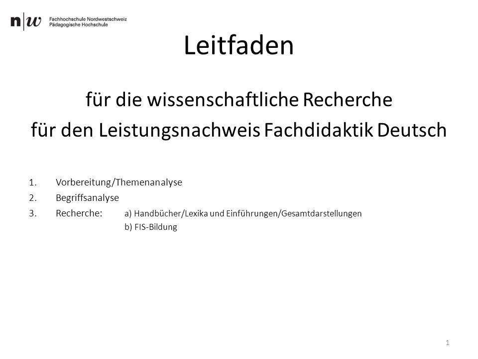 Leitfaden für die wissenschaftliche Recherche für den Leistungsnachweis Fachdidaktik Deutsch 1.Vorbereitung/Themenanalyse 2.Begriffsanalyse 3.Recherche: a) Handbücher/Lexika und Einführungen/Gesamtdarstellungen b) FIS-Bildung 1