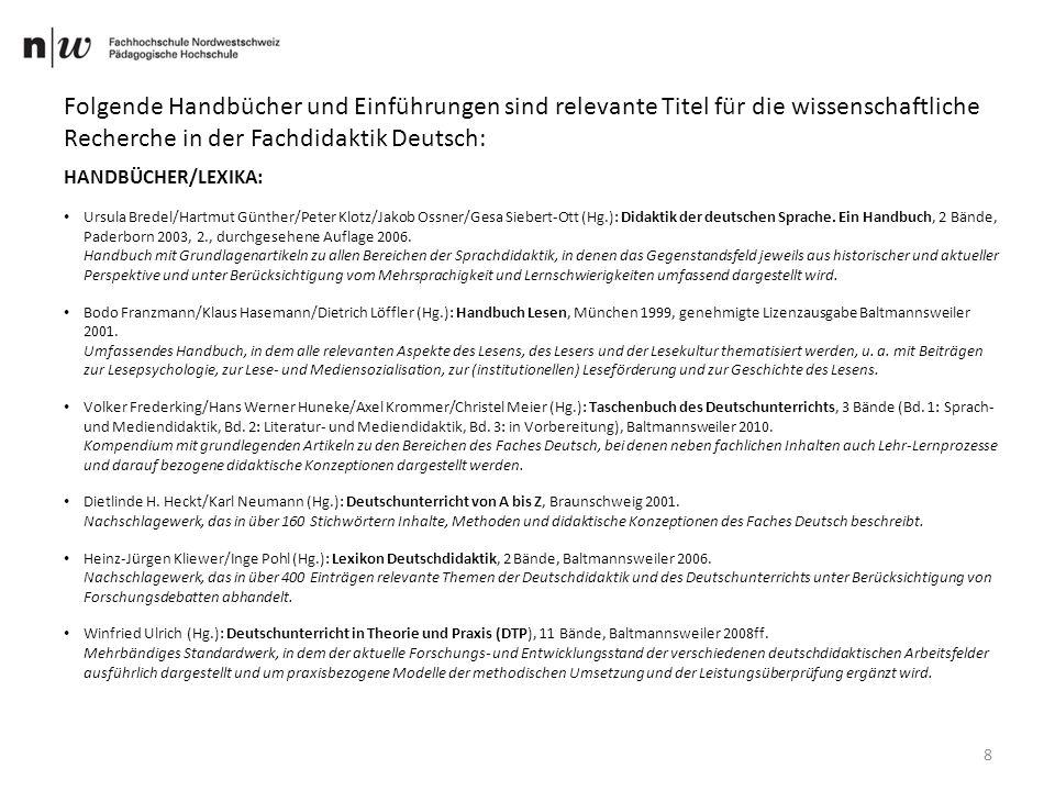 8 Folgende Handbücher und Einführungen sind relevante Titel für die wissenschaftliche Recherche in der Fachdidaktik Deutsch: HANDBÜCHER/LEXIKA: Ursula Bredel/Hartmut Günther/Peter Klotz/Jakob Ossner/Gesa Siebert-Ott (Hg.): Didaktik der deutschen Sprache.
