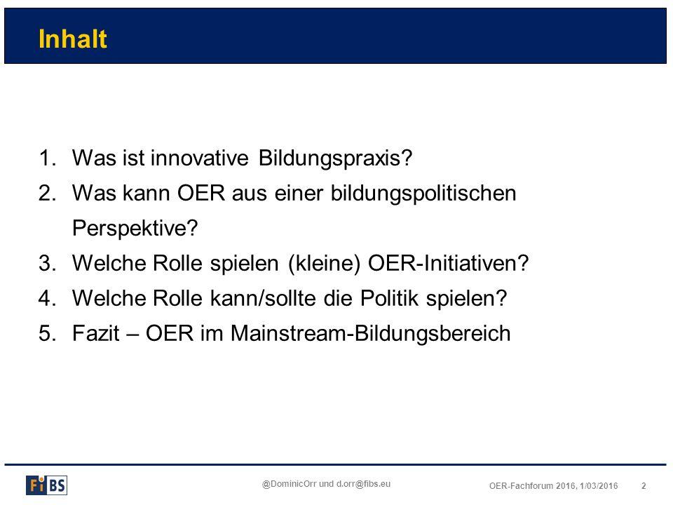 2OER-Fachforum 2016, 1/03/2016 @DominicOrr und d.orr@fibs.eu Inhalt 1.Was ist innovative Bildungspraxis? 2.Was kann OER aus einer bildungspolitischen
