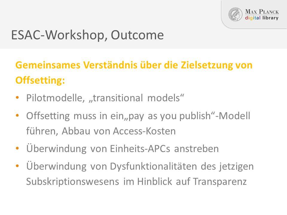 """ESAC-Workshop, Outcome Gemeinsames Verständnis über die Zielsetzung von Offsetting: Pilotmodelle, """"transitional models Offsetting muss in ein""""pay as you publish -Modell führen, Abbau von Access-Kosten Überwindung von Einheits-APCs anstreben Überwindung von Dysfunktionalitäten des jetzigen Subskriptionswesens im Hinblick auf Transparenz"""