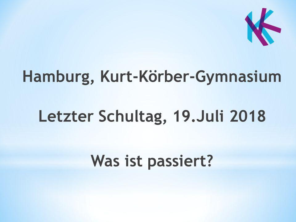 Hamburg, Kurt-Körber-Gymnasium Letzter Schultag, 19.Juli 2018 Was ist passiert