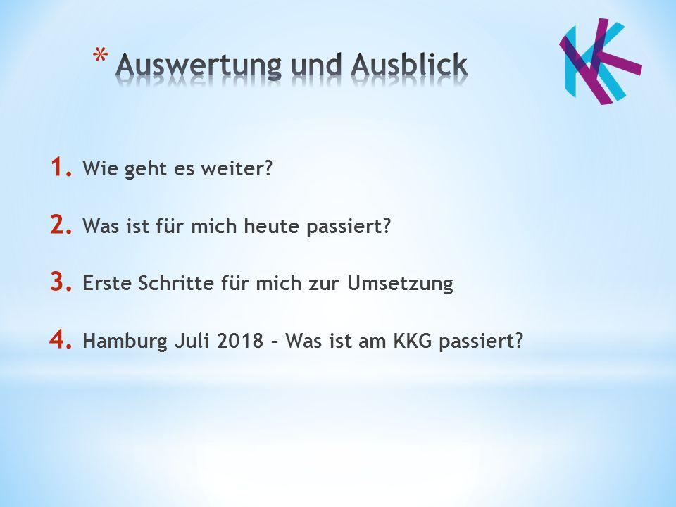 1. Wie geht es weiter? 2. Was ist für mich heute passiert? 3. Erste Schritte für mich zur Umsetzung 4. Hamburg Juli 2018 – Was ist am KKG passiert?