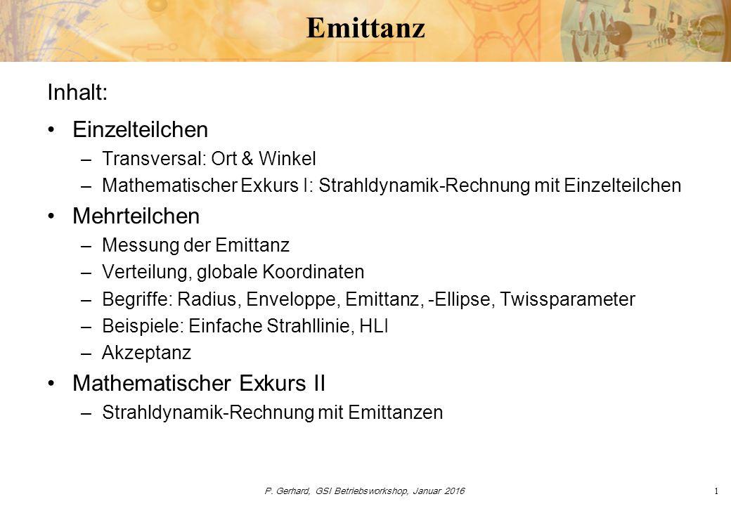 P. Gerhard, GSI Betriebsworkshop, Januar 20161 Emittanz Inhalt: Einzelteilchen –Transversal: Ort & Winkel –Mathematischer Exkurs I: Strahldynamik-Rech