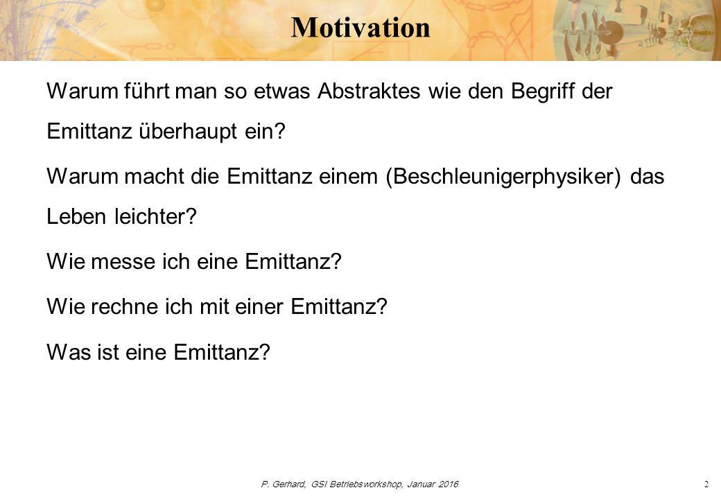 P. Gerhard, GSI Betriebsworkshop, Januar 20162 Motivation Warum führt man so etwas Abstraktes wie den Begriff der Emittanz überhaupt ein? Warum macht