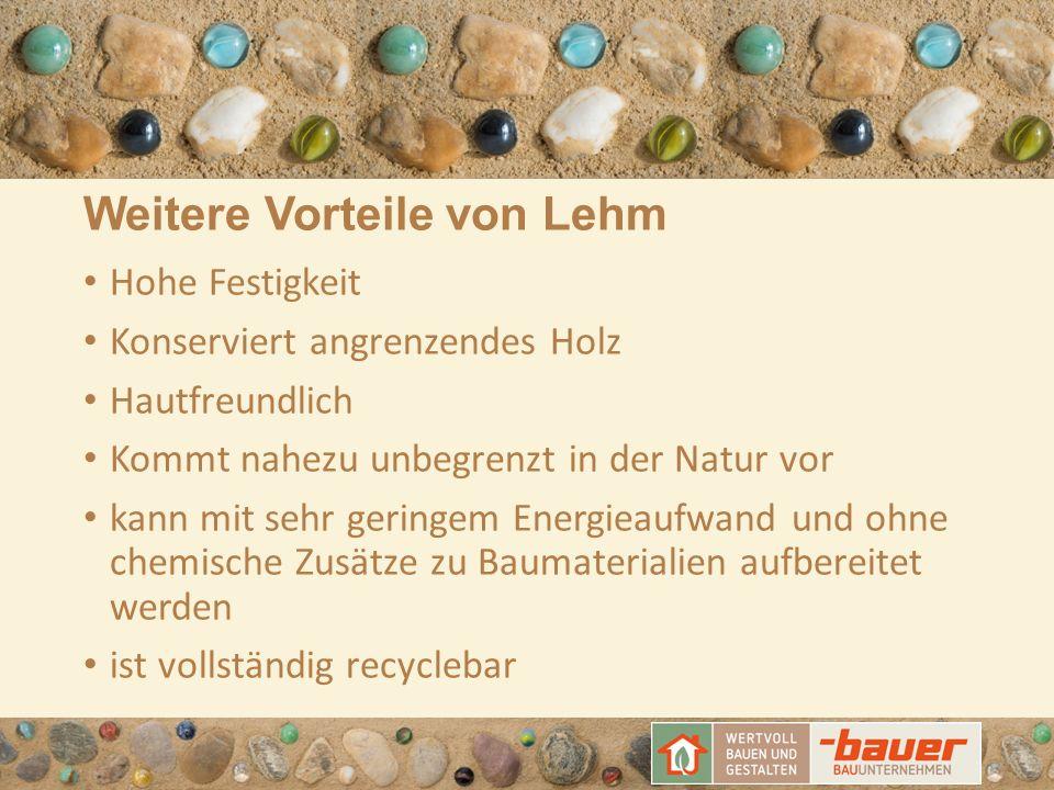 Weitere Vorteile von Lehm Hohe Festigkeit Konserviert angrenzendes Holz Hautfreundlich Kommt nahezu unbegrenzt in der Natur vor kann mit sehr geringem Energieaufwand und ohne chemische Zusätze zu Baumaterialien aufbereitet werden ist vollständig recyclebar