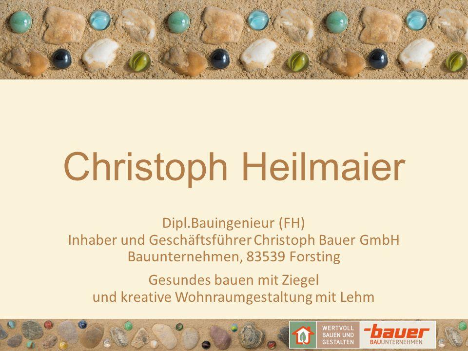 Christoph Heilmaier Dipl.Bauingenieur (FH) Inhaber und Geschäftsführer Christoph Bauer GmbH Bauunternehmen, 83539 Forsting Gesundes bauen mit Ziegel u