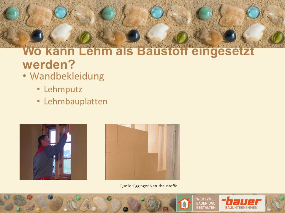 Wo kann Lehm als Baustoff eingesetzt werden? Wandbekleidung Lehmputz Lehmbauplatten Quelle: Egginger Naturbaustoffe