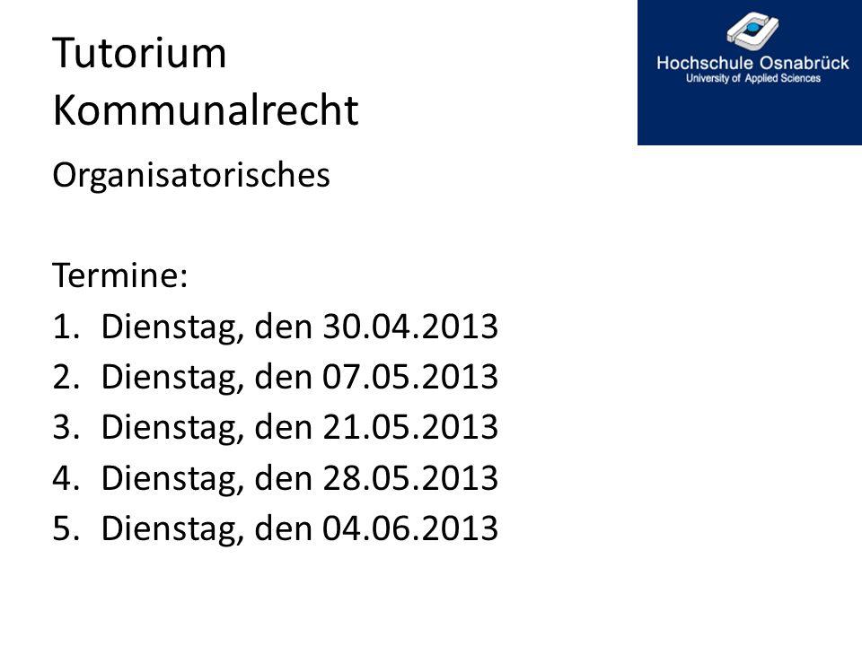 Tutorium Kommunalrecht Organisatorisches Termine: 1.Dienstag, den 30.04.2013 2.Dienstag, den 07.05.2013 3.Dienstag, den 21.05.2013 4.Dienstag, den 28.