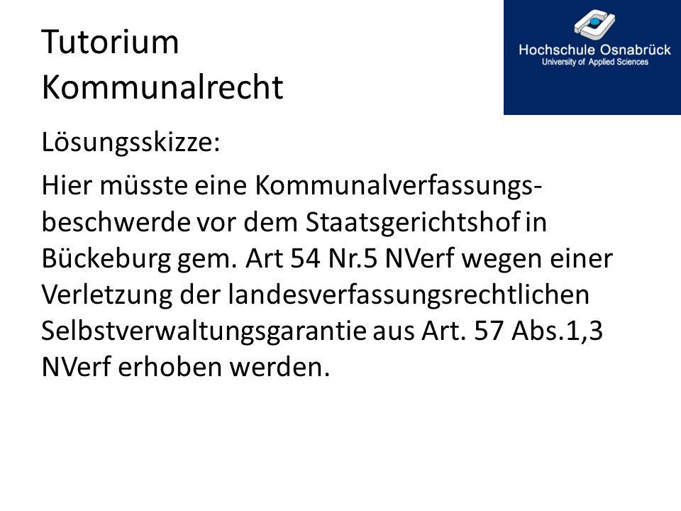 Tutorium Kommunalrecht Lösungsskizze: Hier müsste eine Kommunalverfassungs- beschwerde vor dem Staatsgerichtshof in Bückeburg gem. Art 54 Nr.5 NVerf w