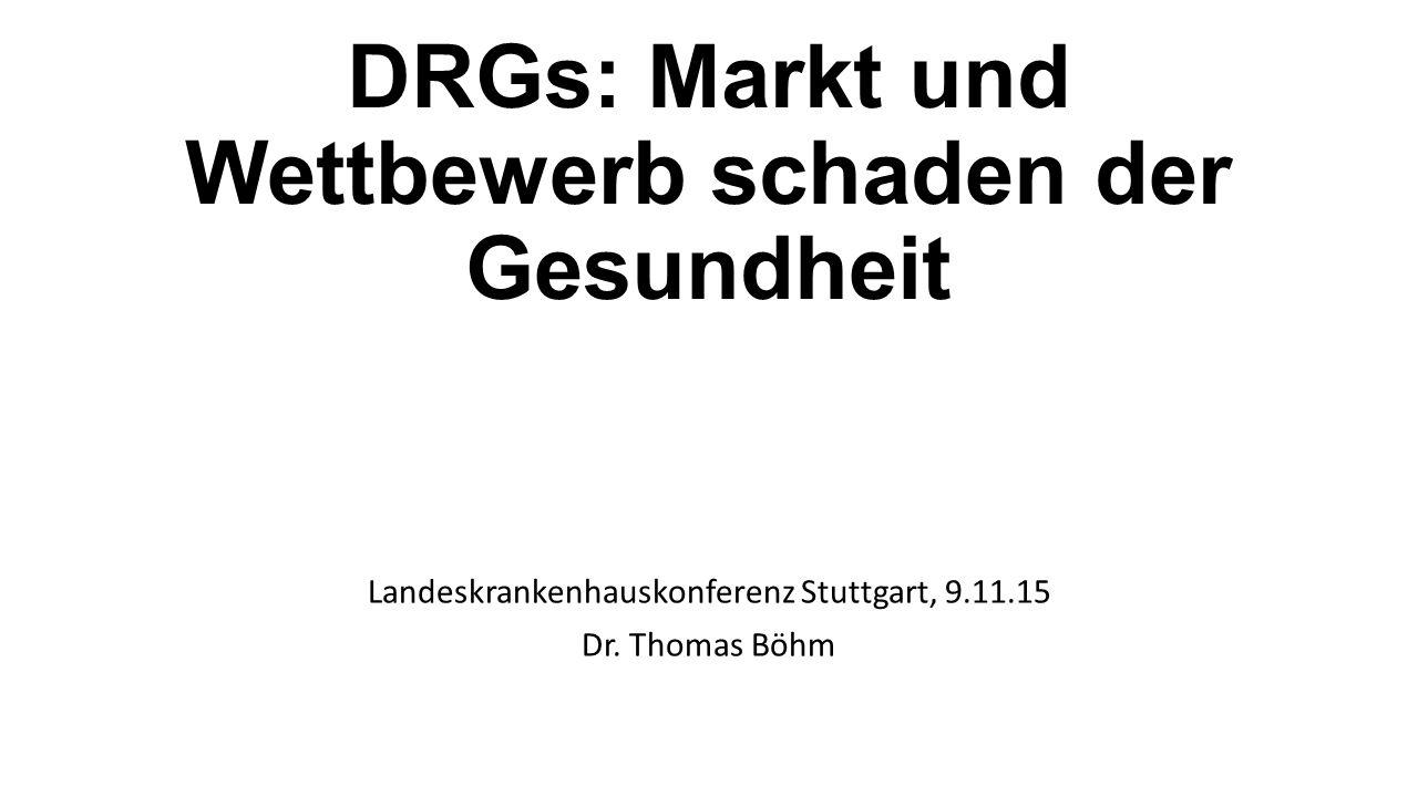 DRGs: Markt und Wettbewerb schaden der Gesundheit Landeskrankenhauskonferenz Stuttgart, 9.11.15 Dr.