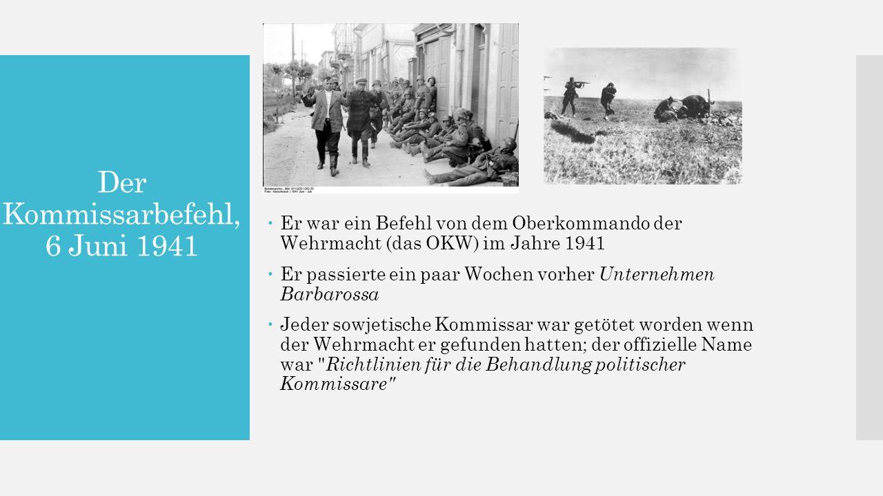 Der Kommissarbefehl, 6 Juni 1941  Er war ein Befehl von dem Oberkommando der Wehrmacht (das OKW) im Jahre 1941  Er passierte ein paar Wochen vorher Unternehmen Barbarossa  Jeder sowjetische Kommissar war getötet worden wenn der Wehrmacht er gefunden hatten; der offizielle Name war Richtlinien für die Behandlung politischer Kommissare