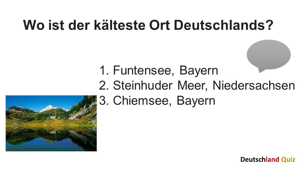 Wo ist der kälteste Ort Deutschlands? 1. Funtensee, Bayern 2. Steinhuder Meer, Niedersachsen 3. Chiemsee, Bayern Deutschland Quiz