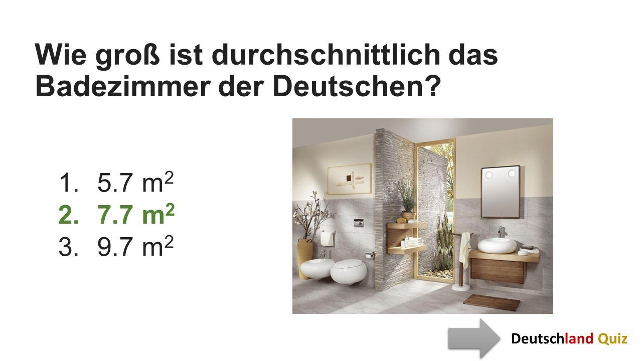 Wie groß ist durchschnittlich das Badezimmer der Deutschen? 1.5.7 m 2 2.7.7 m 2 3.9.7 m 2 Deutschland Quiz