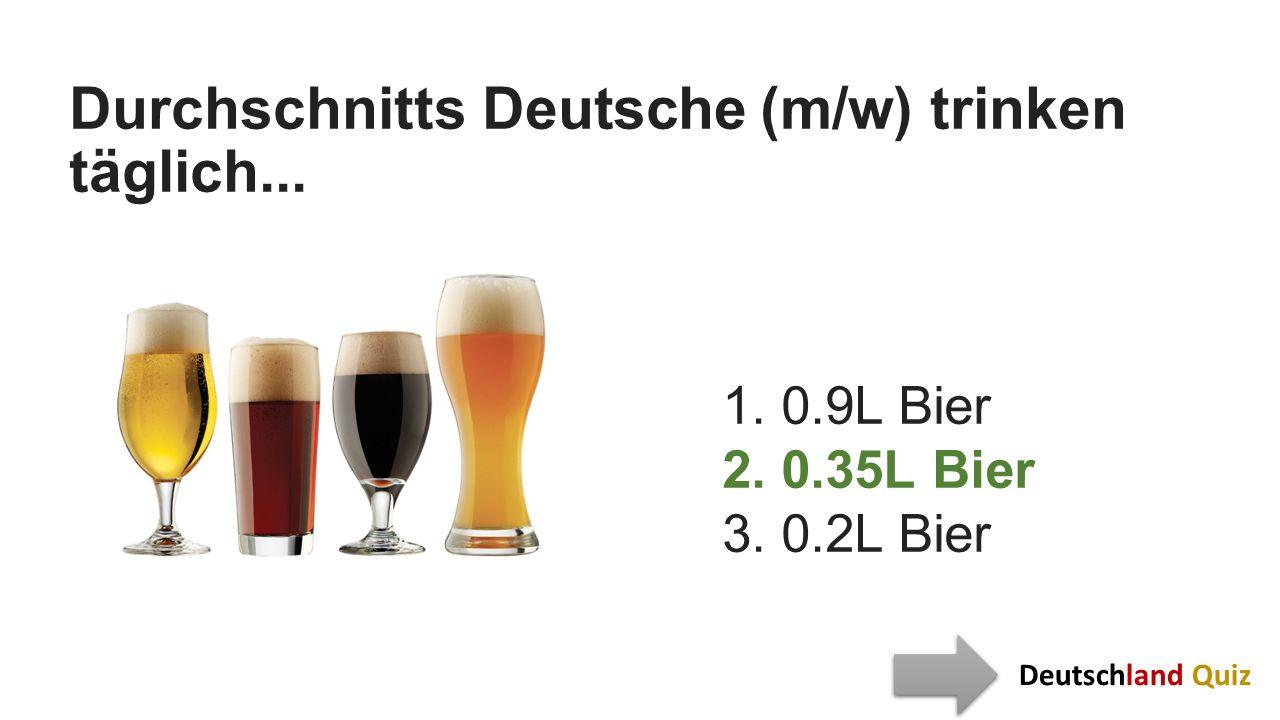 Durchschnitts Deutsche (m/w) trinken täglich... 1. 0.9L Bier 2. 0.35L Bier 3. 0.2L Bier Deutschland Quiz