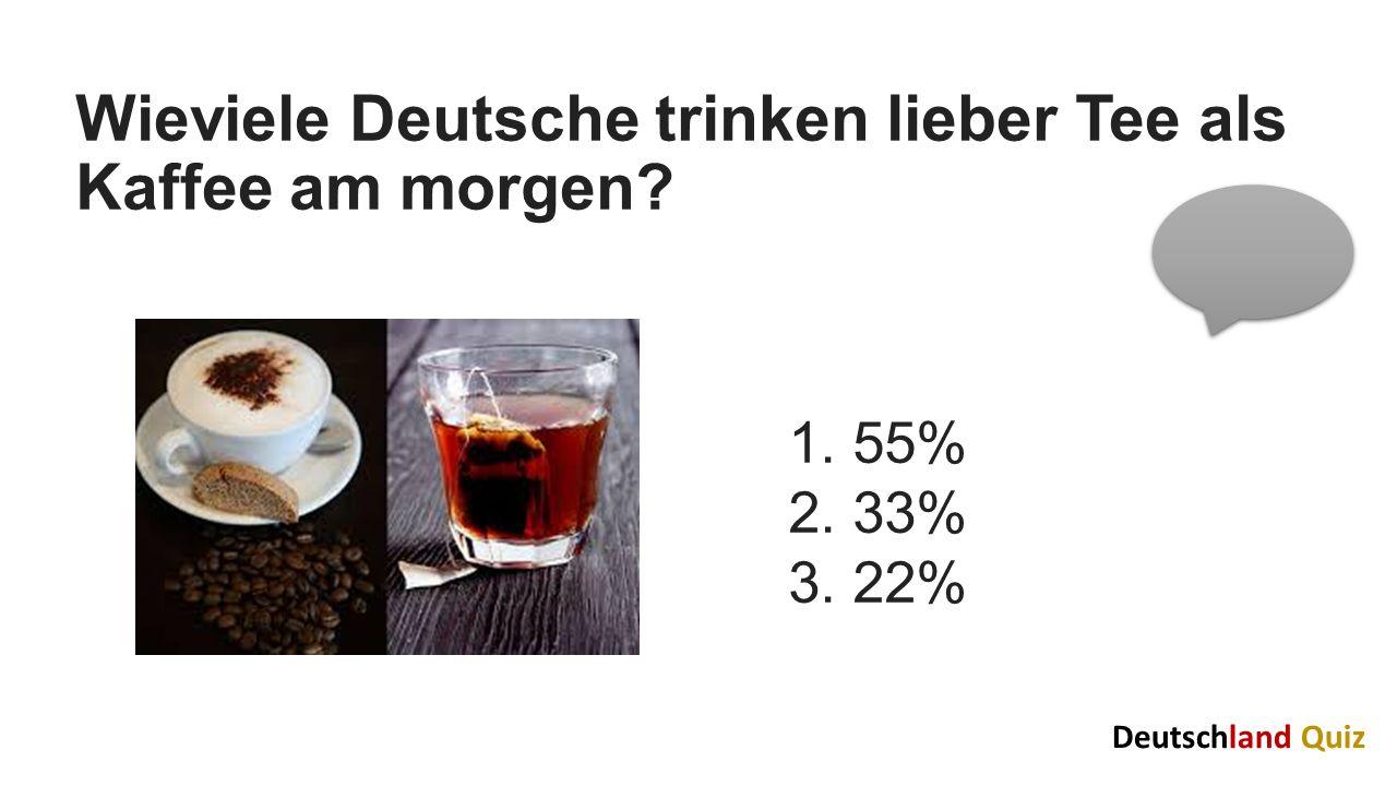 Wieviele Deutsche trinken lieber Tee als Kaffee am morgen? 1. 55% 2. 33% 3. 22% Deutschland Quiz