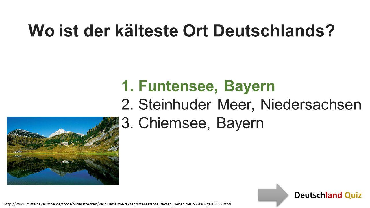 Wo ist der kälteste Ort Deutschlands? 1. Funtensee, Bayern 2. Steinhuder Meer, Niedersachsen 3. Chiemsee, Bayern http://www.mittelbayerische.de/fotos/