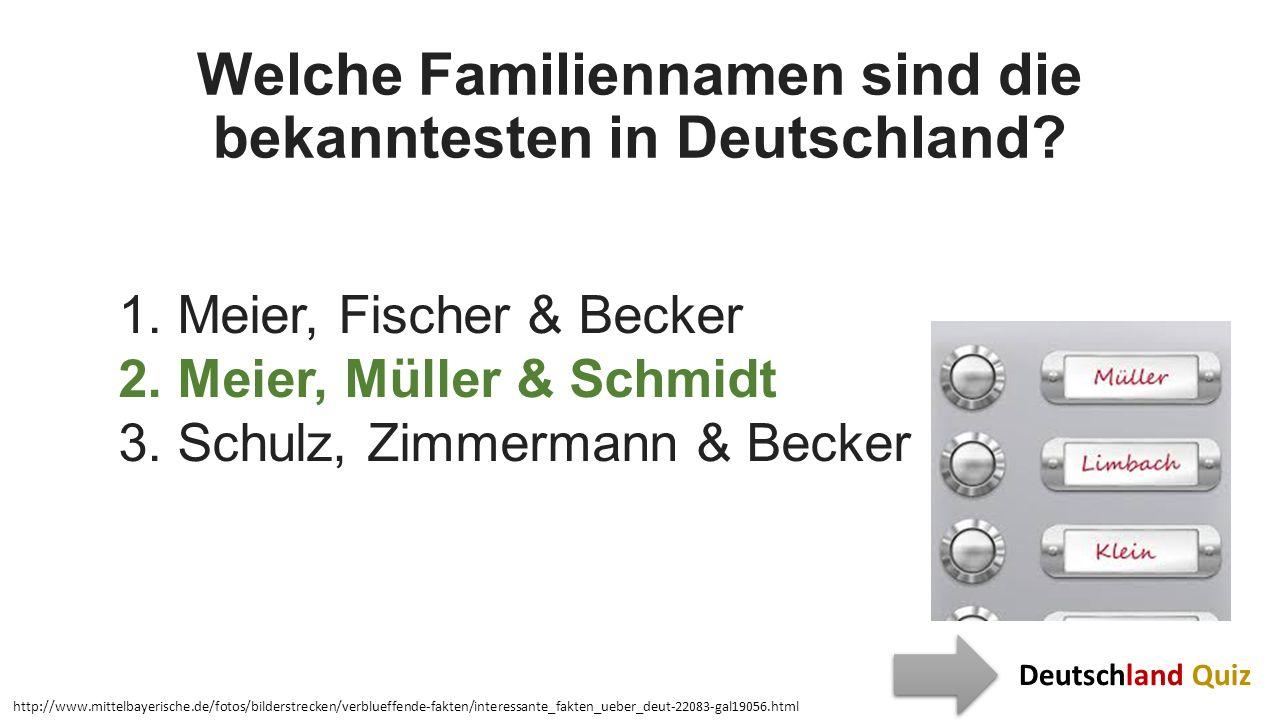 Welche Familiennamen sind die bekanntesten in Deutschland? 1. Meier, Fischer & Becker 2. Meier, Müller & Schmidt 3. Schulz, Zimmermann & Becker http:/