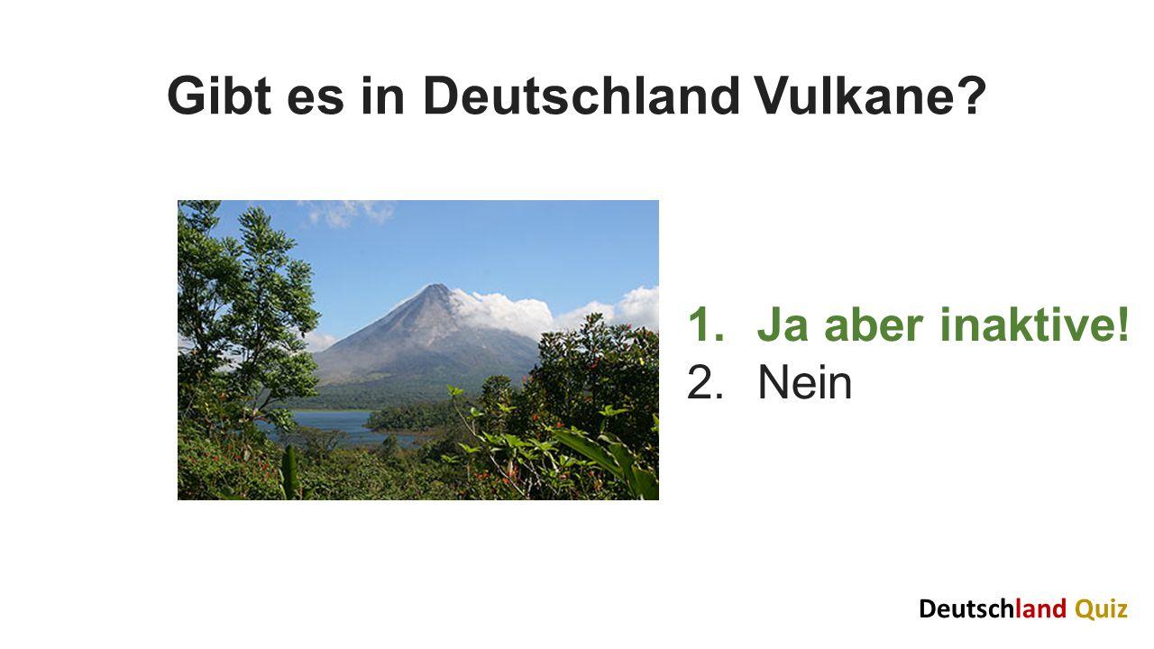 Gibt es in Deutschland Vulkane? 1.Ja aber inaktive! 2.Nein Deutschland Quiz