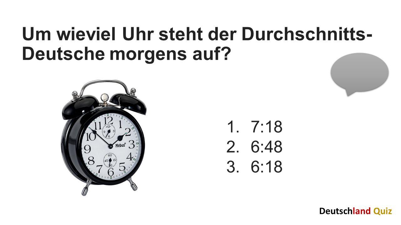 Um wieviel Uhr steht der Durchschnitts- Deutsche morgens auf? 1.7:18 2.6:48 3.6:18 Deutschland Quiz